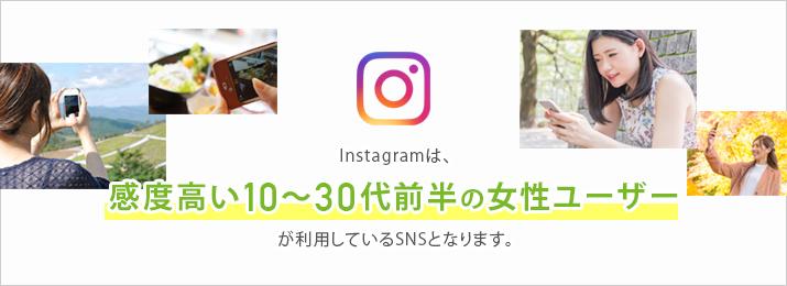 Instagramは、感度高い10〜30代前半の女性ユーザーが利用しているSNSとなります。